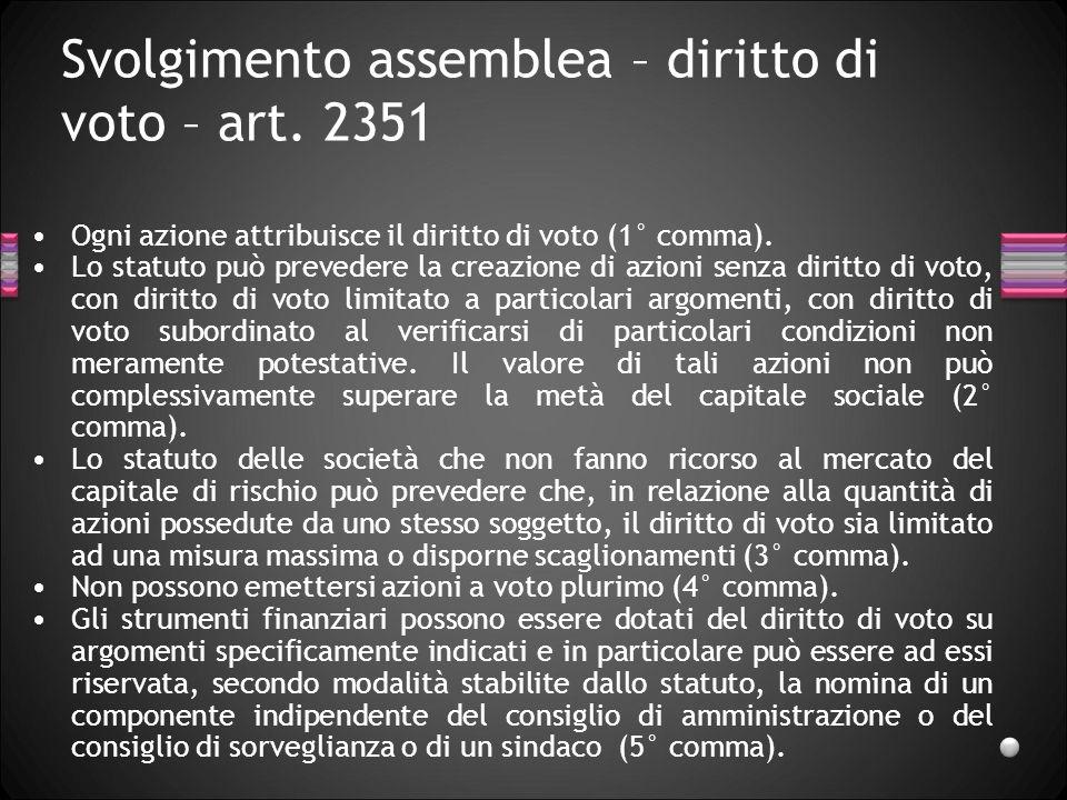 Svolgimento assemblea – diritto di voto – art. 2351 Ogni azione attribuisce il diritto di voto (1° comma). Lo statuto può prevedere la creazione di az