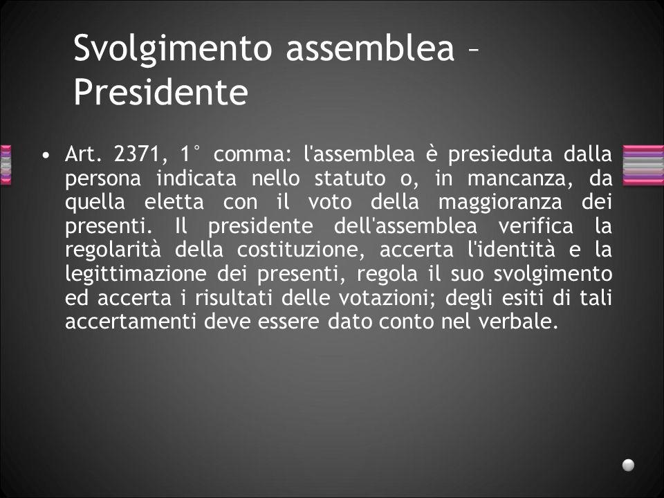 Svolgimento assemblea – Presidente Art. 2371, 1° comma: l'assemblea è presieduta dalla persona indicata nello statuto o, in mancanza, da quella eletta