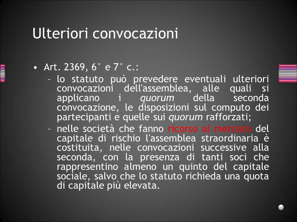 Ulteriori convocazioni Art. 2369, 6° e 7° c.: –lo statuto può prevedere eventuali ulteriori convocazioni dell'assemblea, alle quali si applicano i quo