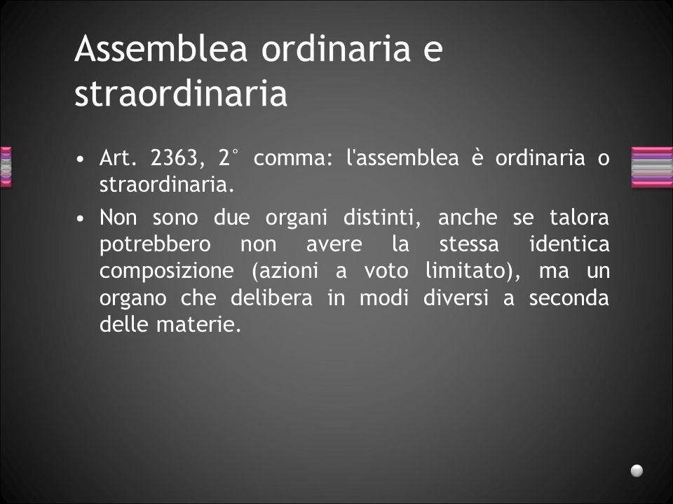 Assemblea ordinaria e straordinaria Art. 2363, 2° comma: l'assemblea è ordinaria o straordinaria. Non sono due organi distinti, anche se talora potreb