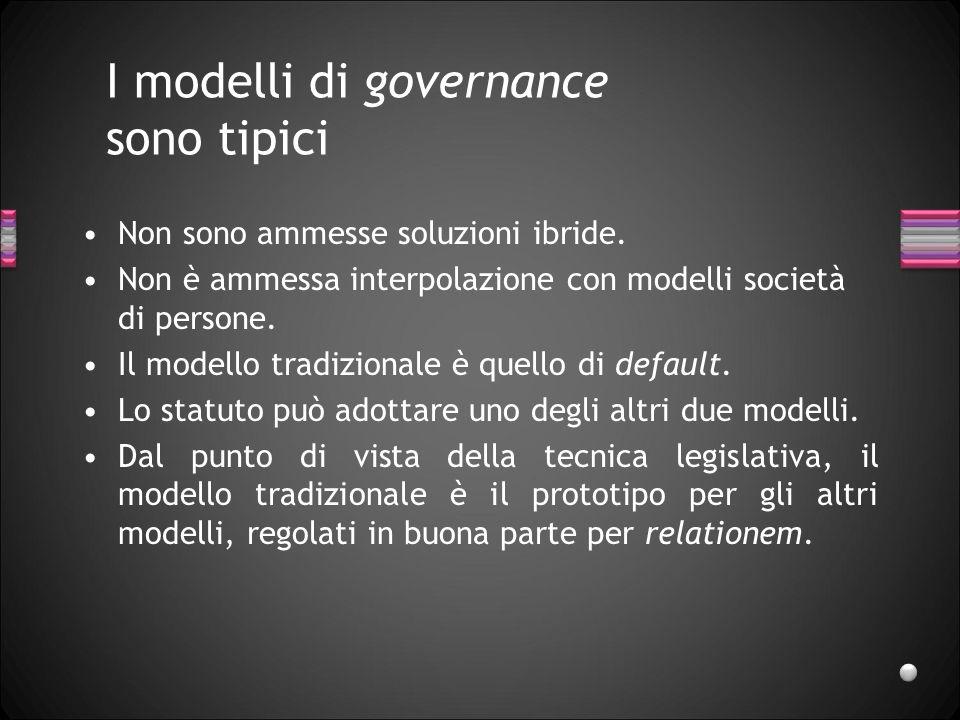 I modelli di governance sono tipici Non sono ammesse soluzioni ibride. Non è ammessa interpolazione con modelli società di persone. Il modello tradizi