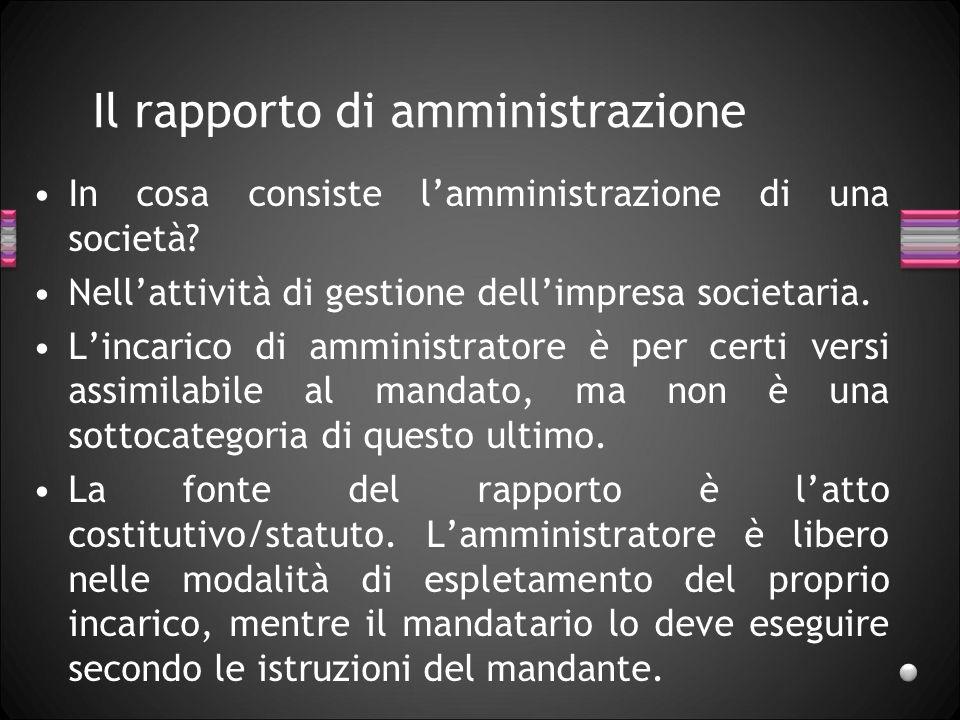 Il rapporto di amministrazione In cosa consiste lamministrazione di una società? Nellattività di gestione dellimpresa societaria. Lincarico di amminis