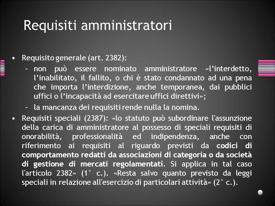 Requisiti amministratori Requisito generale (art. 2382): –non può essere nominato amministratore «linterdetto, linabilitato, il fallito, o chi è stato