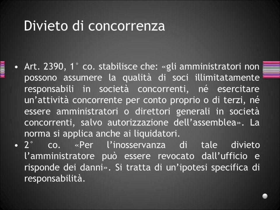 Divieto di concorrenza Art. 2390, 1° co. stabilisce che: «gli amministratori non possono assumere la qualità di soci illimitatamente responsabili in s