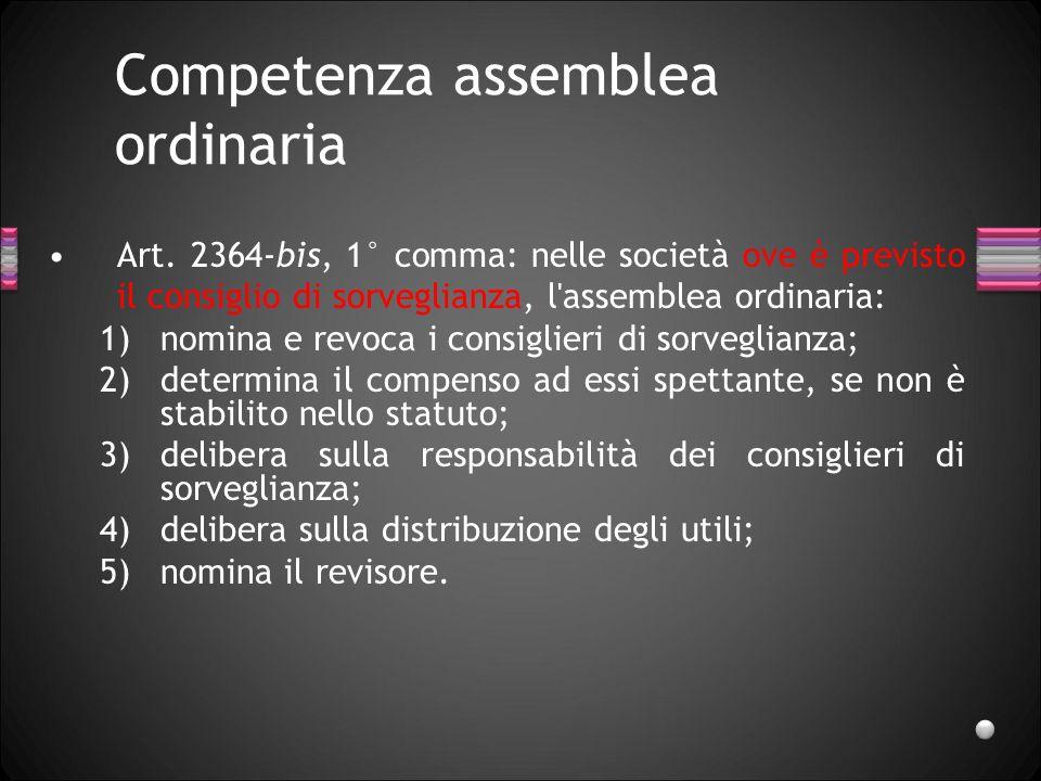 Competenza assemblea ordinaria Art. 2364-bis, 1° comma: nelle società ove è previsto il consiglio di sorveglianza, l'assemblea ordinaria: 1)nomina e r