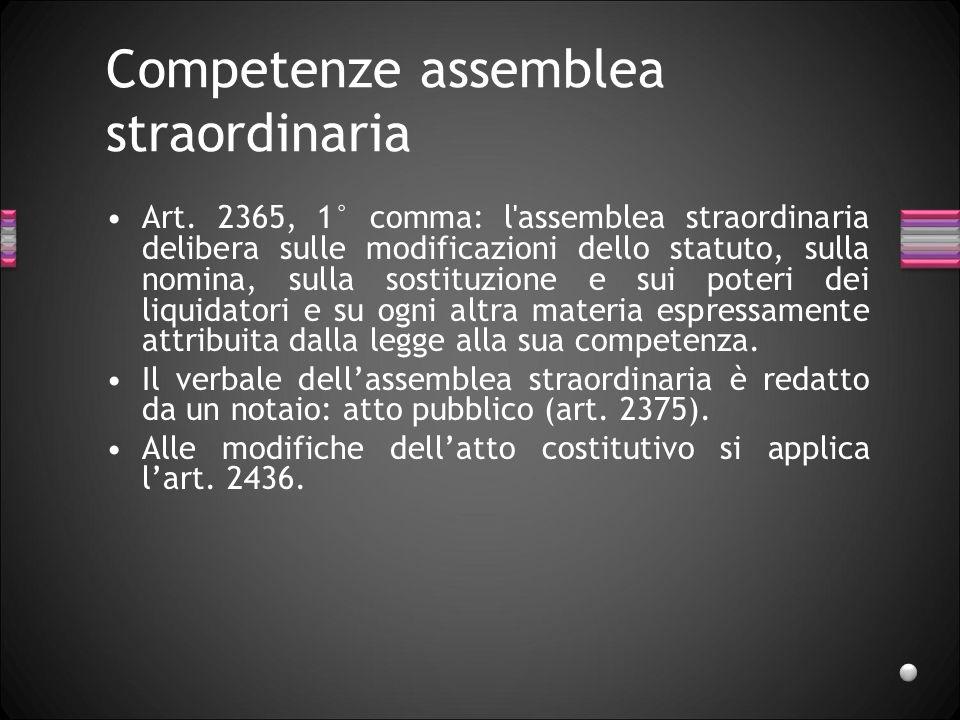 Competenze assemblea straordinaria Art. 2365, 1° comma: l'assemblea straordinaria delibera sulle modificazioni dello statuto, sulla nomina, sulla sost
