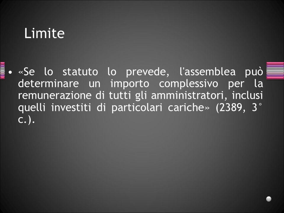 Limite «Se lo statuto lo prevede, l'assemblea può determinare un importo complessivo per la remunerazione di tutti gli amministratori, inclusi quelli