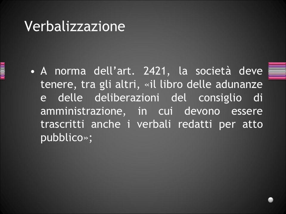 Verbalizzazione A norma dellart. 2421, la società deve tenere, tra gli altri, «il libro delle adunanze e delle deliberazioni del consiglio di amminist