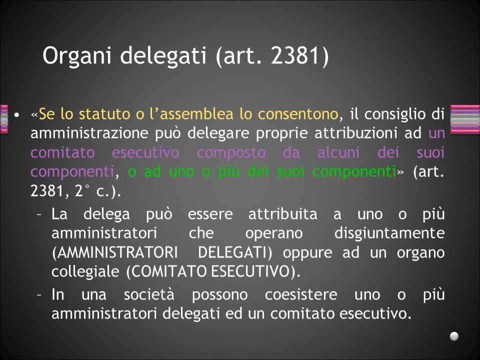 Organi delegati (art. 2381) «Se lo statuto o lassemblea lo consentono, il consiglio di amministrazione può delegare proprie attribuzioni ad un comitat