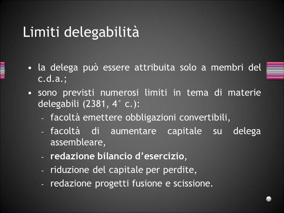 Limiti delegabilità la delega può essere attribuita solo a membri del c.d.a.; sono previsti numerosi limiti in tema di materie delegabili (2381, 4° c.