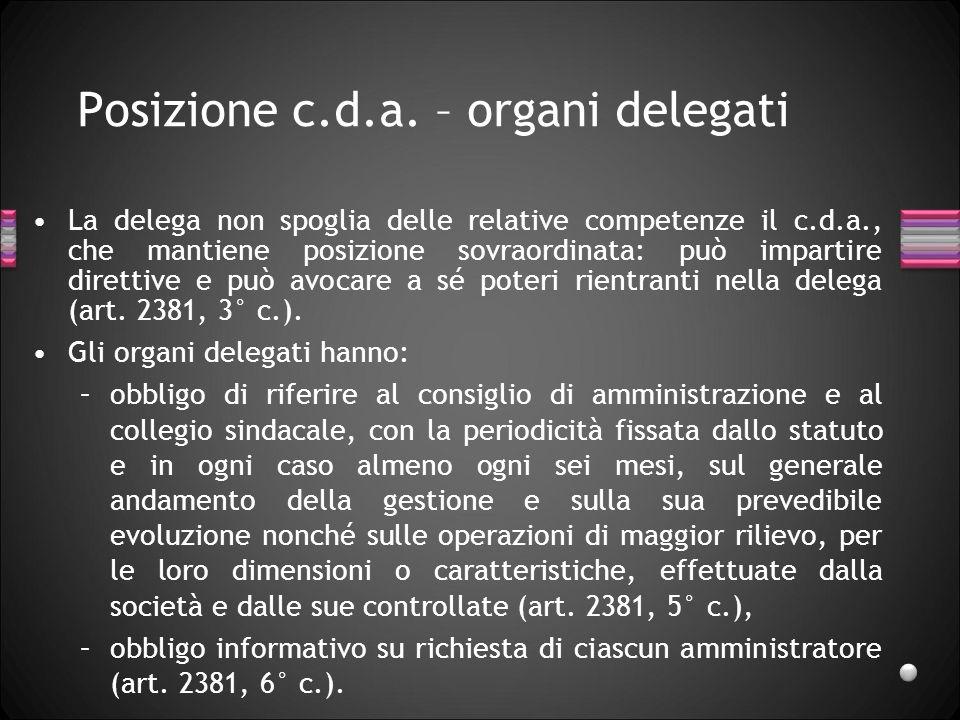 Posizione c.d.a. – organi delegati La delega non spoglia delle relative competenze il c.d.a., che mantiene posizione sovraordinata: può impartire dire