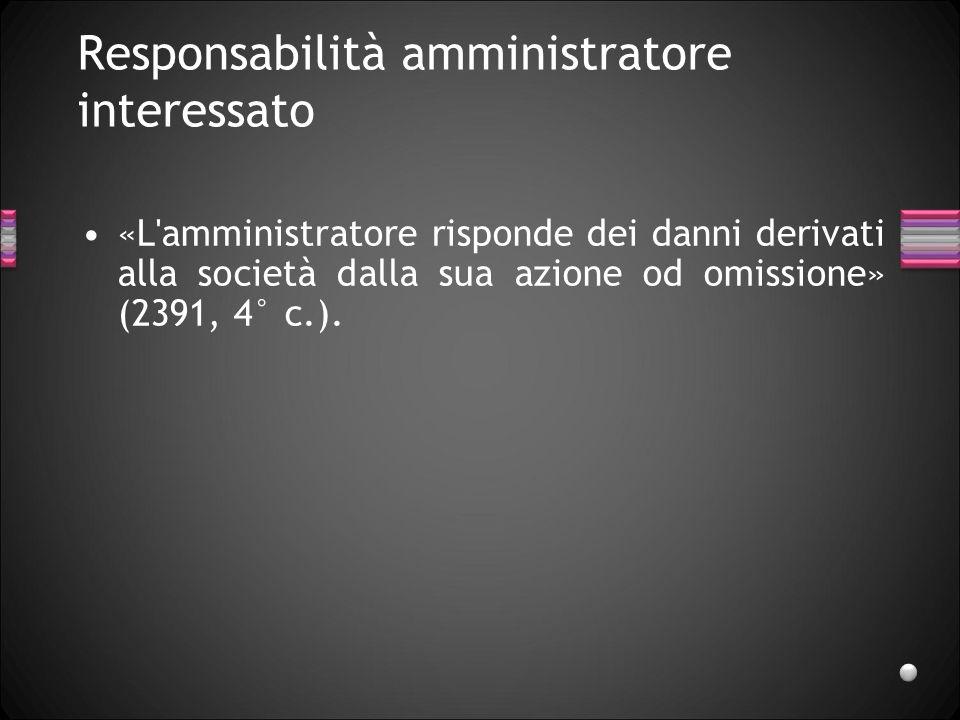 Responsabilità amministratore interessato «L'amministratore risponde dei danni derivati alla società dalla sua azione od omissione» (2391, 4° c.).