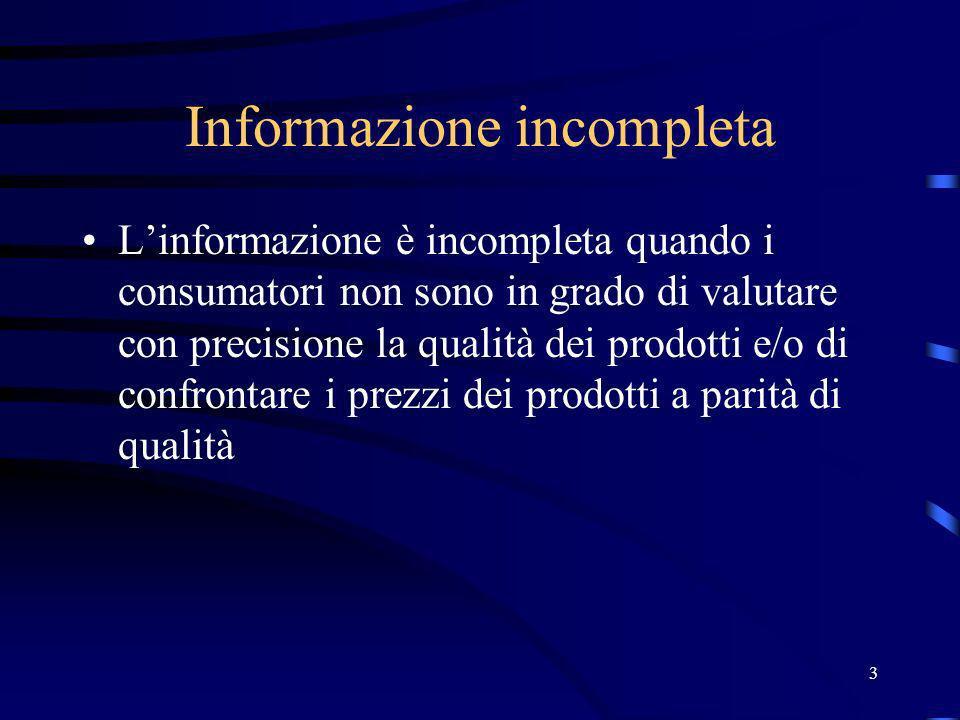 3 Informazione incompleta Linformazione è incompleta quando i consumatori non sono in grado di valutare con precisione la qualità dei prodotti e/o di confrontare i prezzi dei prodotti a parità di qualità