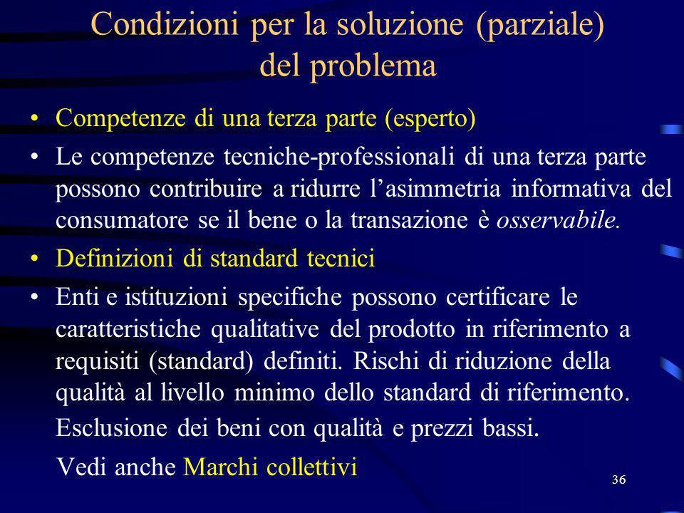 36 Condizioni per la soluzione (parziale) del problema Competenze di una terza parte (esperto) Le competenze tecniche-professionali di una terza parte possono contribuire a ridurre lasimmetria informativa del consumatore se il bene o la transazione è osservabile.