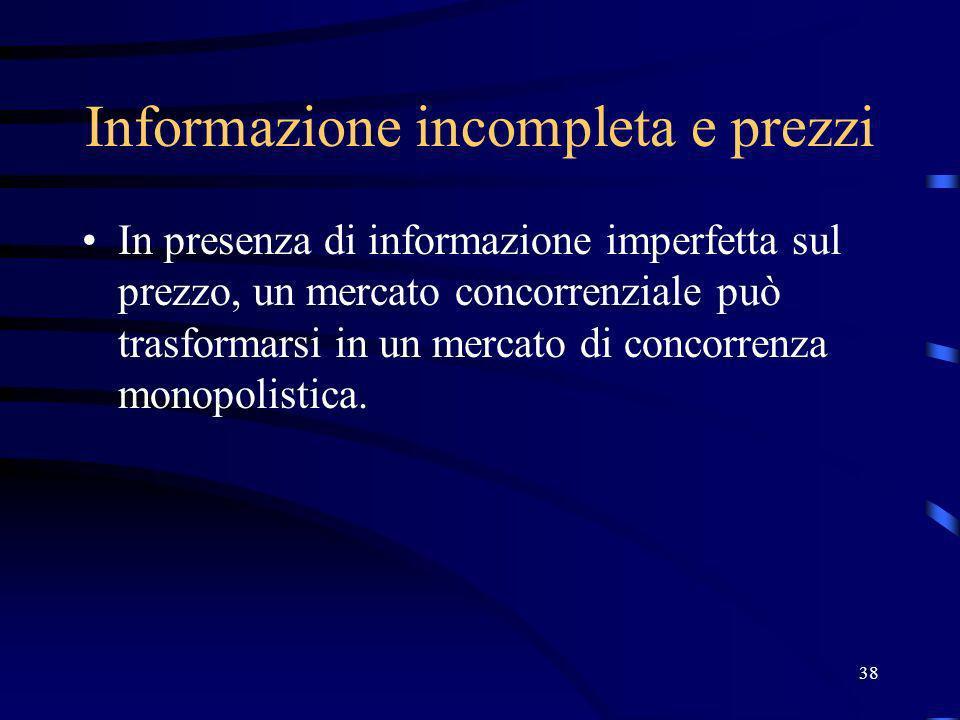 38 Informazione incompleta e prezzi In presenza di informazione imperfetta sul prezzo, un mercato concorrenziale può trasformarsi in un mercato di con