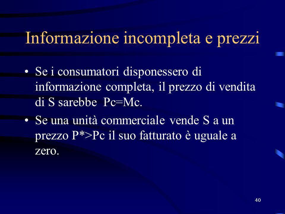 40 Informazione incompleta e prezzi Se i consumatori disponessero di informazione completa, il prezzo di vendita di S sarebbe Pc=Mc. Se una unità comm