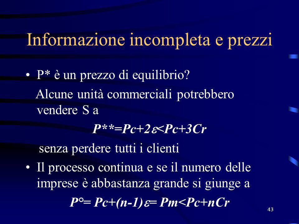 43 Informazione incompleta e prezzi P* è un prezzo di equilibrio? Alcune unità commerciali potrebbero vendere S a P**=Pc+2 <Pc+3Cr senza perdere tutti