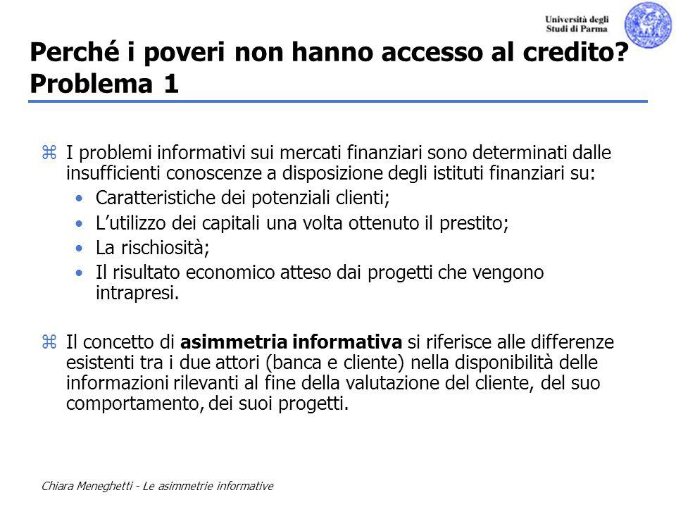 Chiara Meneghetti - Le asimmetrie informative Perché i poveri non hanno accesso al credito? Problema 1 zI problemi informativi sui mercati finanziari