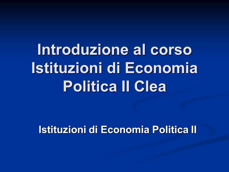 Introduzione al corso Istituzioni di Economia Politica II Clea Istituzioni di Economia Politica II