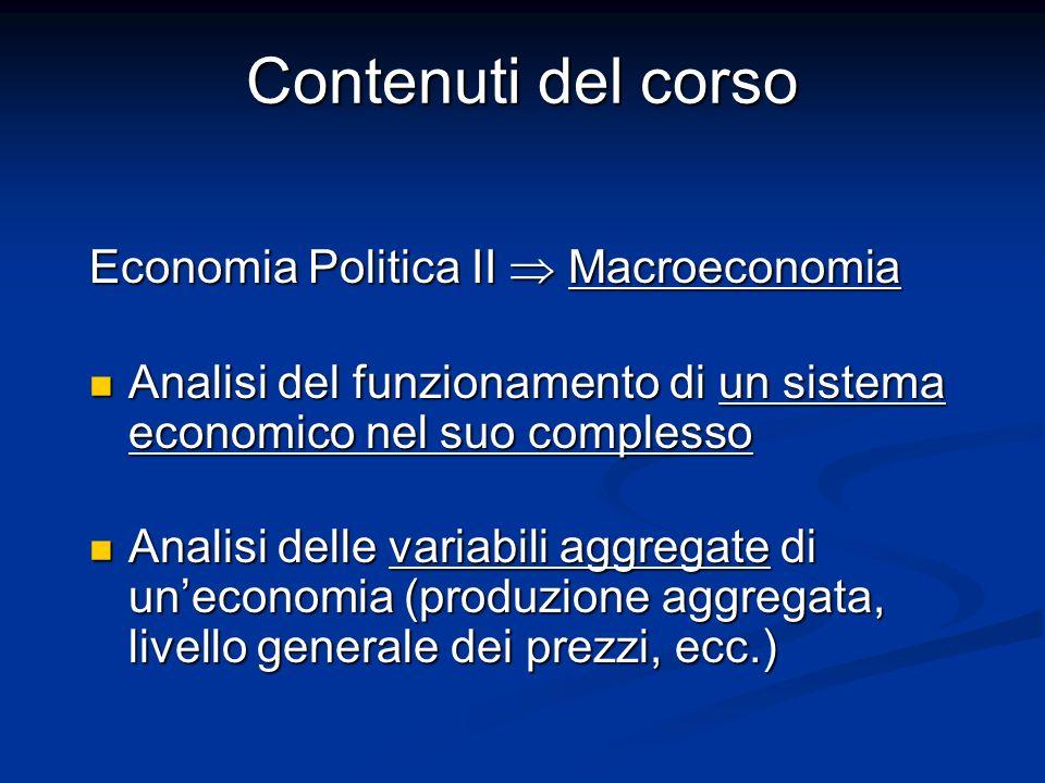 Contenuti del corso Economia Politica II Macroeconomia Analisi del funzionamento di un sistema economico nel suo complesso Analisi del funzionamento d