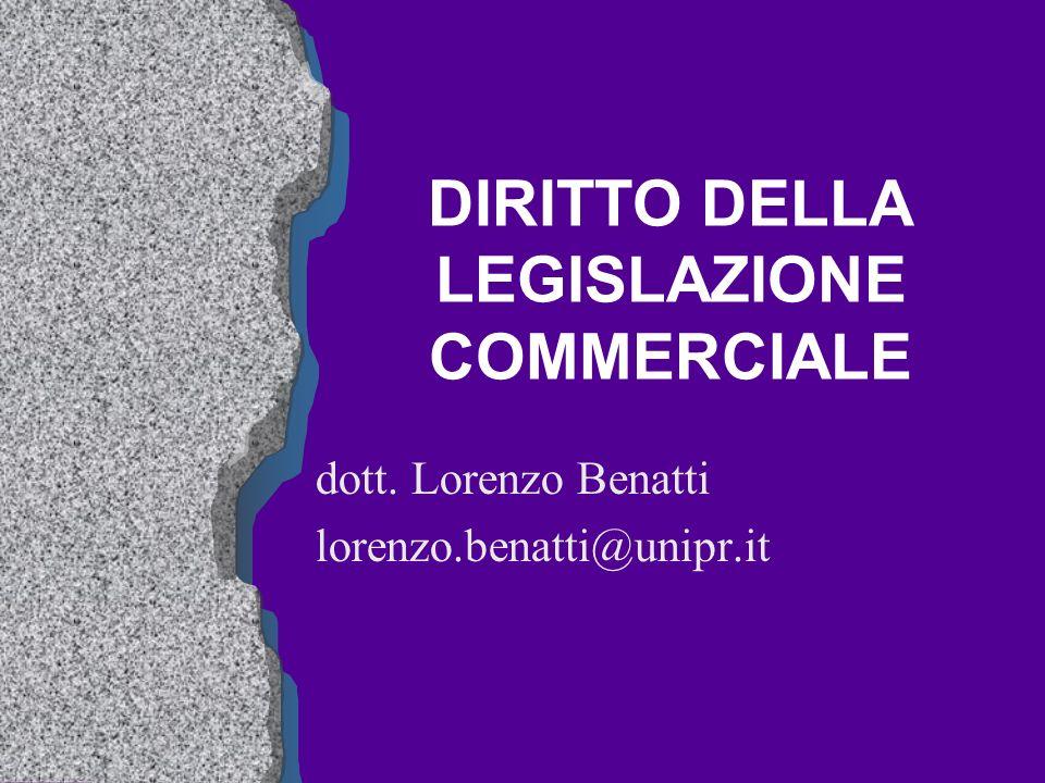 DIRITTO DELLA LEGISLAZIONE COMMERCIALE dott. Lorenzo Benatti lorenzo.benatti@unipr.it