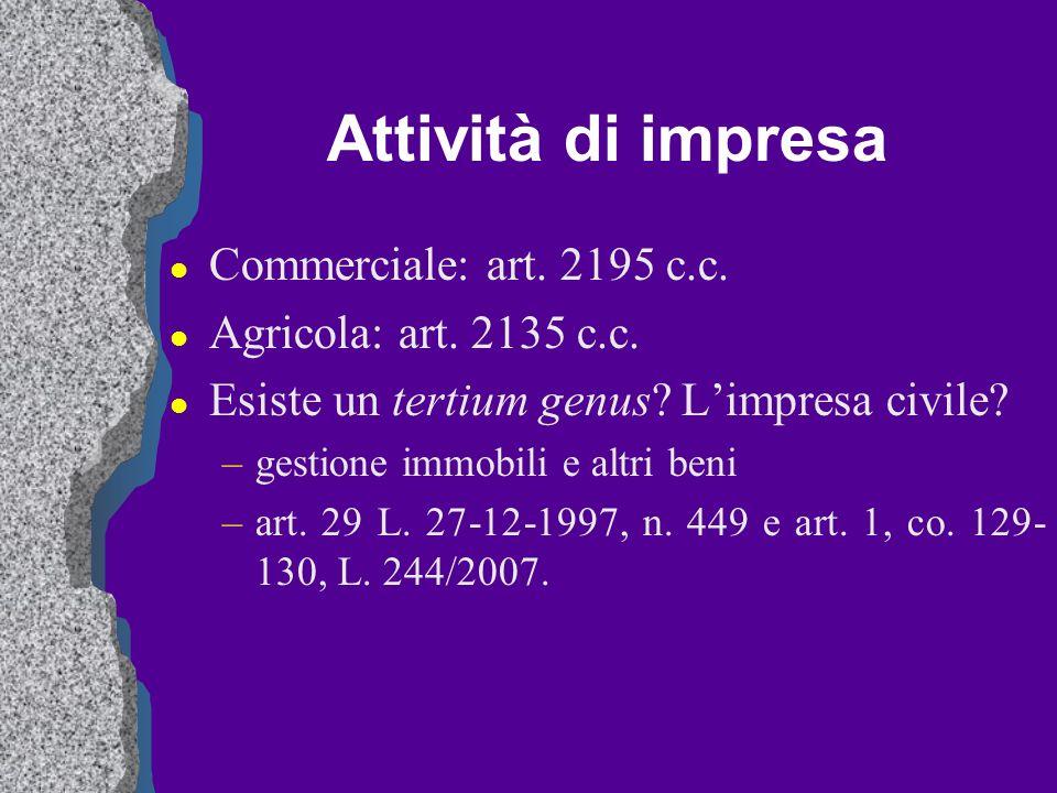 Attività di impresa l Commerciale: art. 2195 c.c. l Agricola: art. 2135 c.c. l Esiste un tertium genus? Limpresa civile? –gestione immobili e altri be