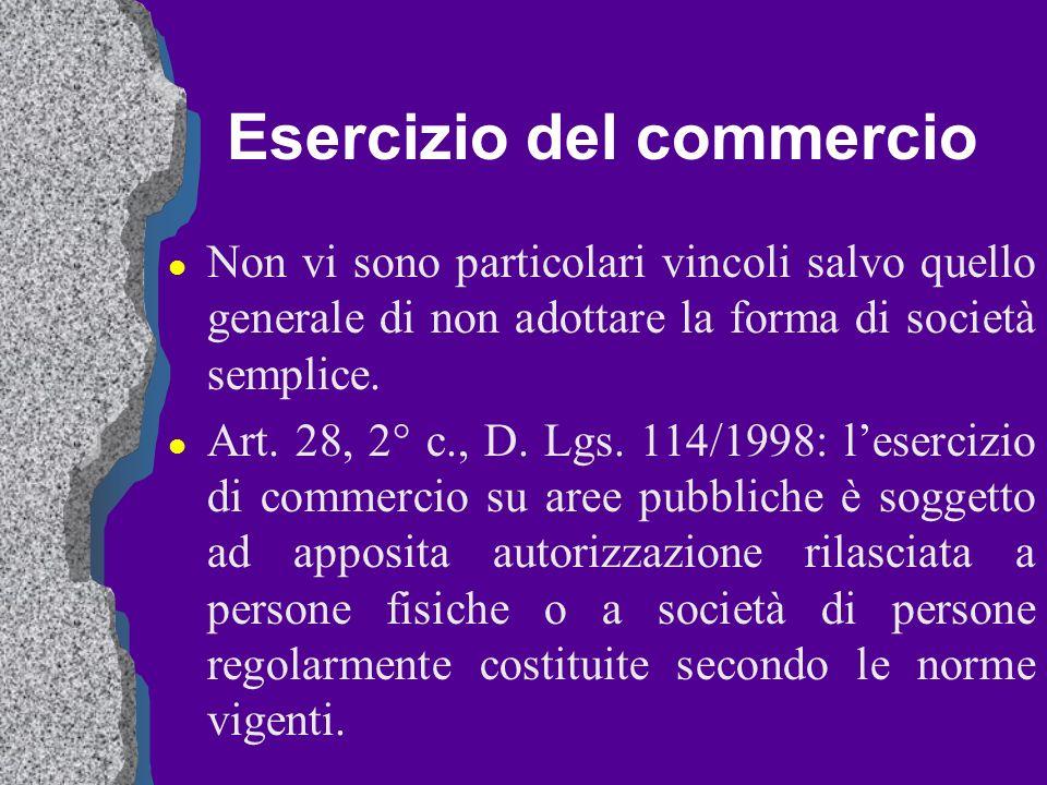Esercizio del commercio l Non vi sono particolari vincoli salvo quello generale di non adottare la forma di società semplice. l Art. 28, 2° c., D. Lgs