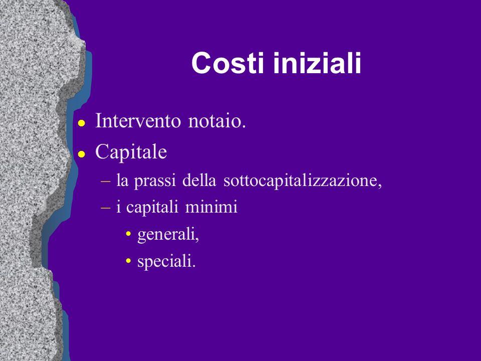 Costi iniziali l Intervento notaio. l Capitale –la prassi della sottocapitalizzazione, –i capitali minimi generali, speciali.