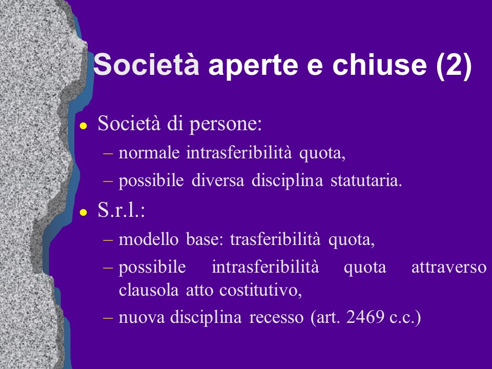 Società aperte e chiuse (2) l Società di persone: –normale intrasferibilità quota, –possibile diversa disciplina statutaria. l S.r.l.: –modello base: