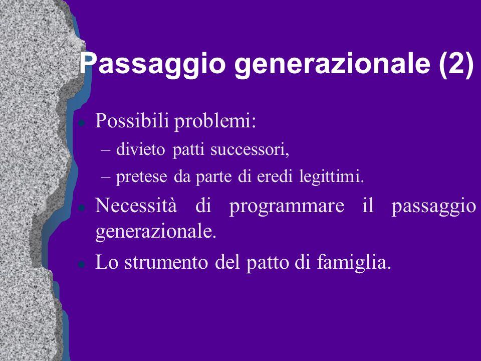 Passaggio generazionale (2) l Possibili problemi: –divieto patti successori, –pretese da parte di eredi legittimi. l Necessità di programmare il passa