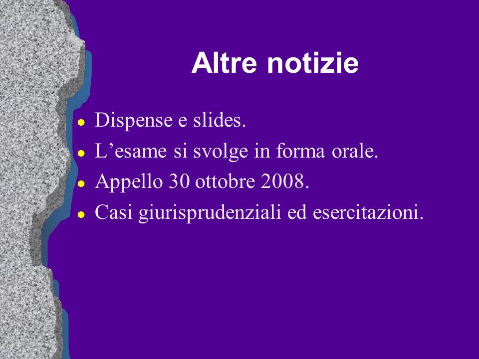 Altre notizie l Dispense e slides. l Lesame si svolge in forma orale. l Appello 30 ottobre 2008. l Casi giurisprudenziali ed esercitazioni.