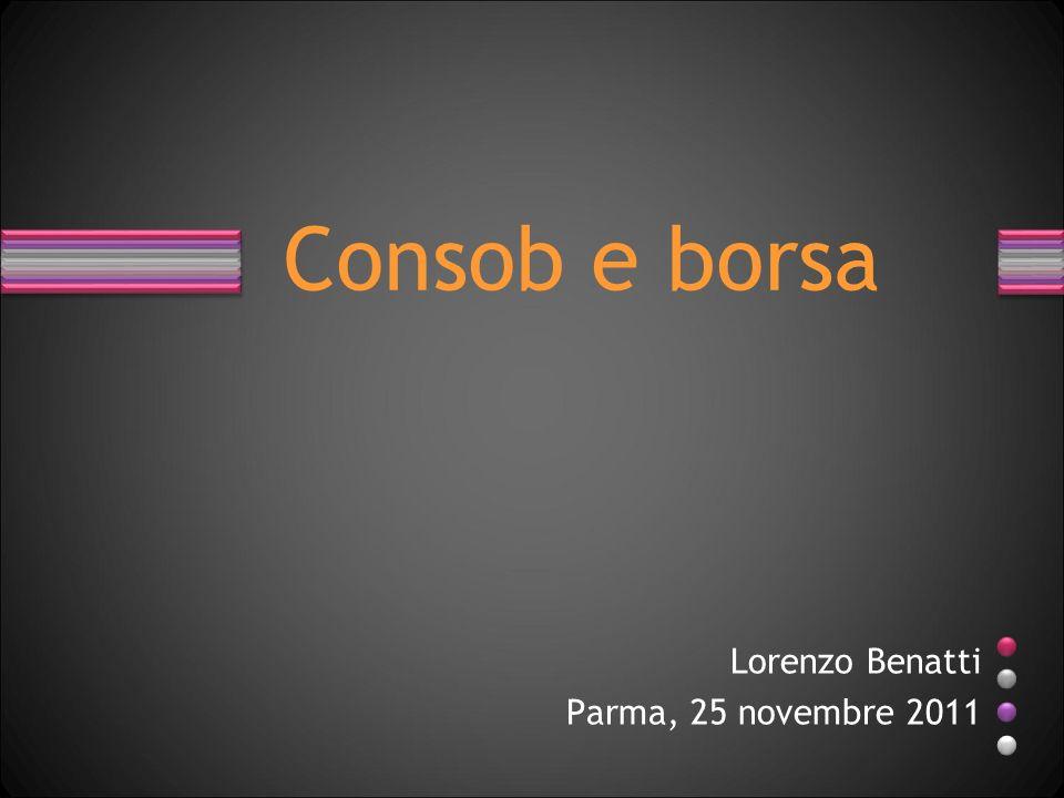 Lorenzo Benatti Parma, 25 novembre 2011 Consob e borsa