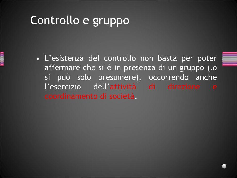 Controllo e gruppo Lesistenza del controllo non basta per poter affermare che si è in presenza di un gruppo (lo si può solo presumere), occorrendo anc