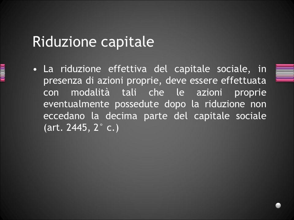 Riduzione capitale La riduzione effettiva del capitale sociale, in presenza di azioni proprie, deve essere effettuata con modalità tali che le azioni