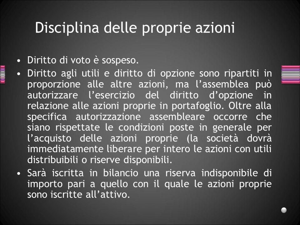 Disciplina delle proprie azioni Diritto di voto è sospeso. Diritto agli utili e diritto di opzione sono ripartiti in proporzione alle altre azioni, ma