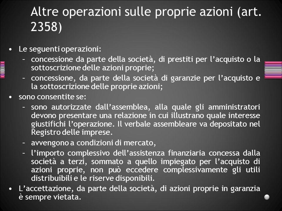 Altre operazioni sulle proprie azioni (art. 2358) Le seguenti operazioni: –concessione da parte della società, di prestiti per lacquisto o la sottoscr