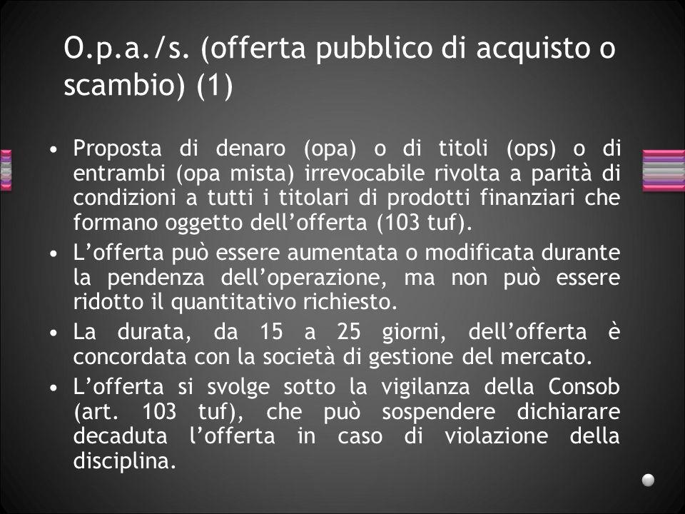 O.p.a./s. (offerta pubblico di acquisto o scambio) (1) Proposta di denaro (opa) o di titoli (ops) o di entrambi (opa mista) irrevocabile rivolta a par