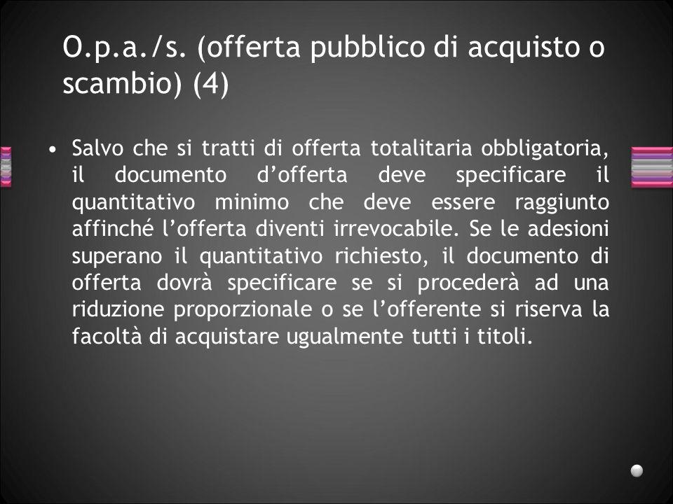 O.p.a./s. (offerta pubblico di acquisto o scambio) (4) Salvo che si tratti di offerta totalitaria obbligatoria, il documento dofferta deve specificare