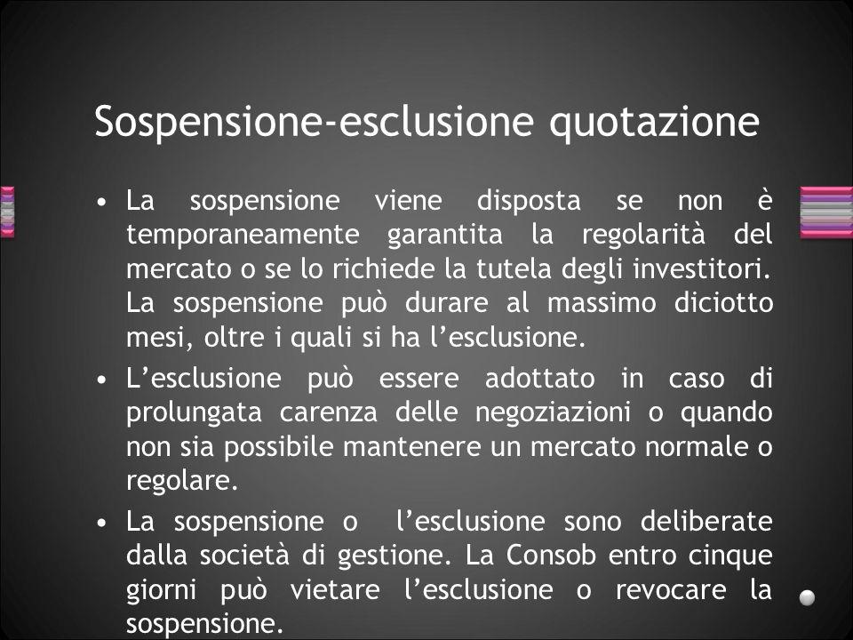 Sospensione-esclusione quotazione La sospensione viene disposta se non è temporaneamente garantita la regolarità del mercato o se lo richiede la tutel