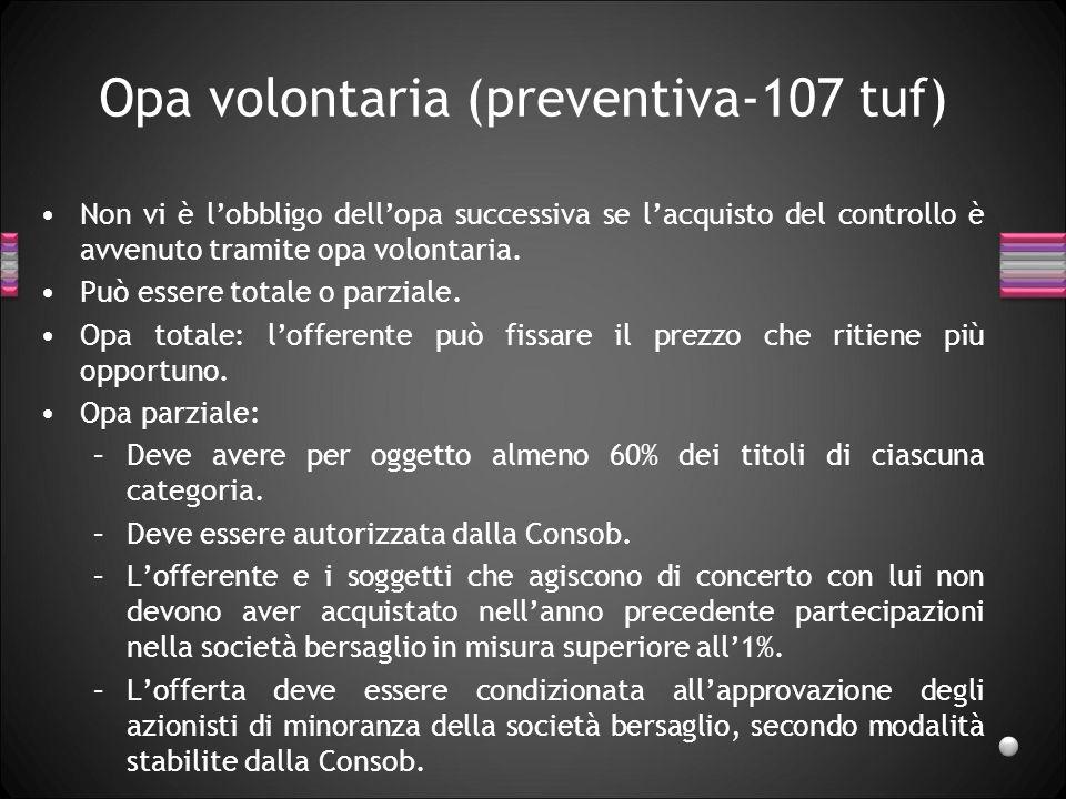 Opa volontaria (preventiva-107 tuf) Non vi è lobbligo dellopa successiva se lacquisto del controllo è avvenuto tramite opa volontaria. Può essere tota