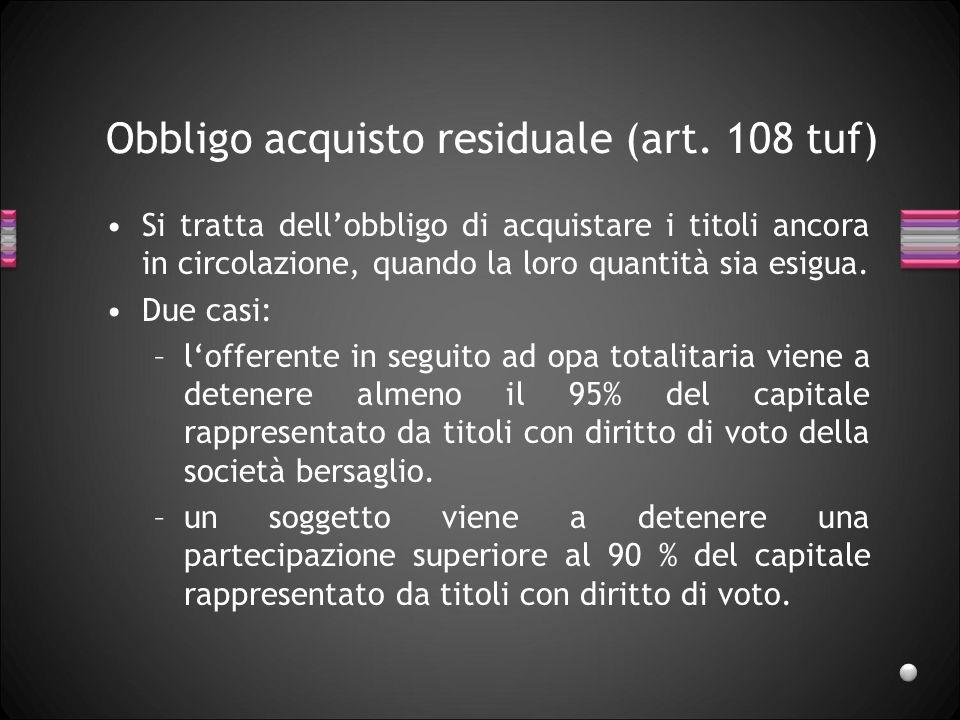 Obbligo acquisto residuale (art. 108 tuf) Si tratta dellobbligo di acquistare i titoli ancora in circolazione, quando la loro quantità sia esigua. Due