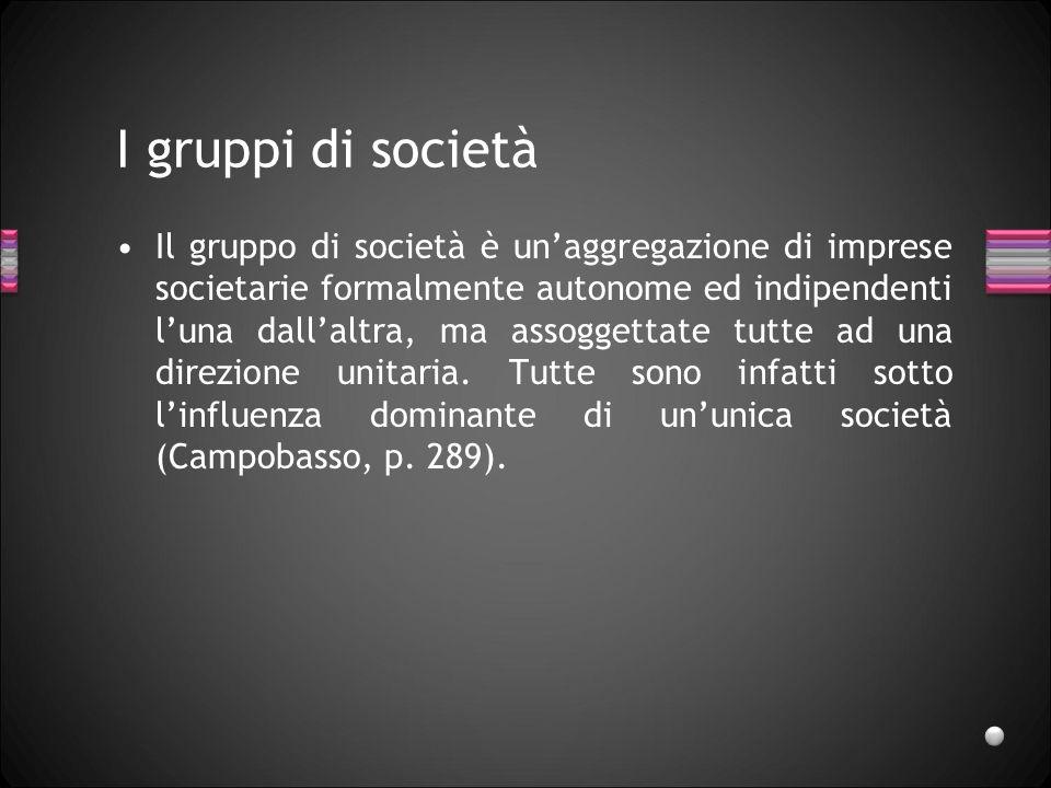 I gruppi di società Il gruppo di società è unaggregazione di imprese societarie formalmente autonome ed indipendenti luna dallaltra, ma assoggettate t