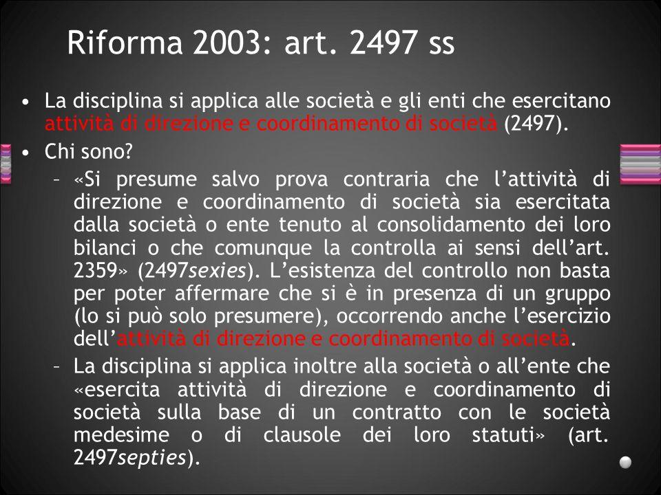 Riforma 2003: art. 2497 ss La disciplina si applica alle società e gli enti che esercitano attività di direzione e coordinamento di società (2497). Ch