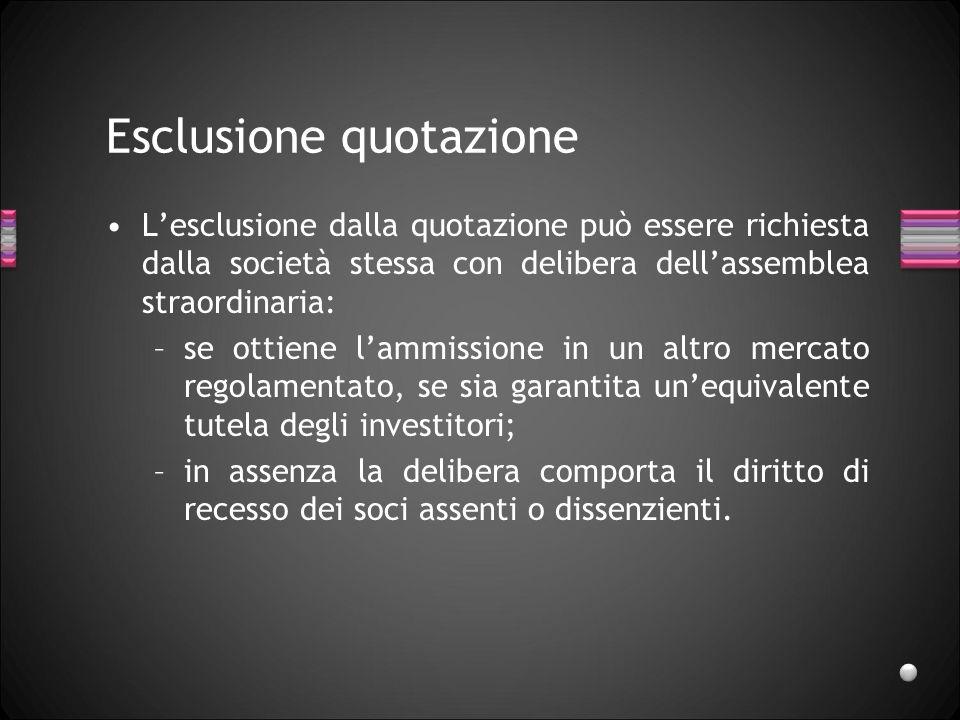 Esclusione quotazione Lesclusione dalla quotazione può essere richiesta dalla società stessa con delibera dellassemblea straordinaria: –se ottiene lam