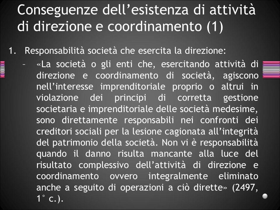 Conseguenze dellesistenza di attività di direzione e coordinamento (1) 1.Responsabilità società che esercita la direzione: –«La società o gli enti che