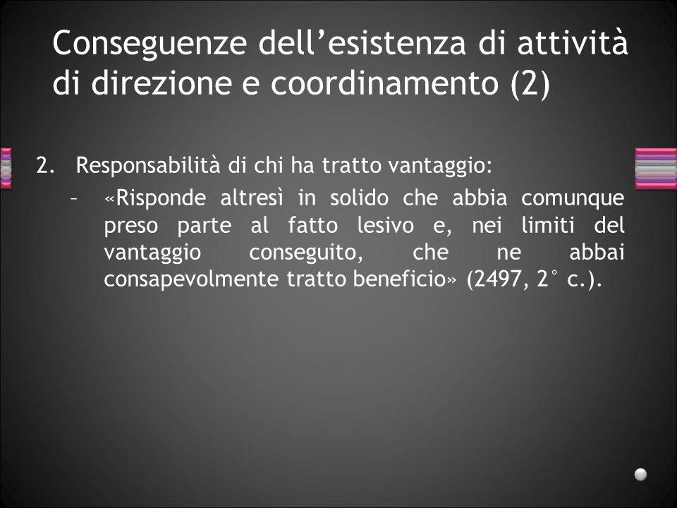Conseguenze dellesistenza di attività di direzione e coordinamento (2) 2.Responsabilità di chi ha tratto vantaggio: –«Risponde altresì in solido che a