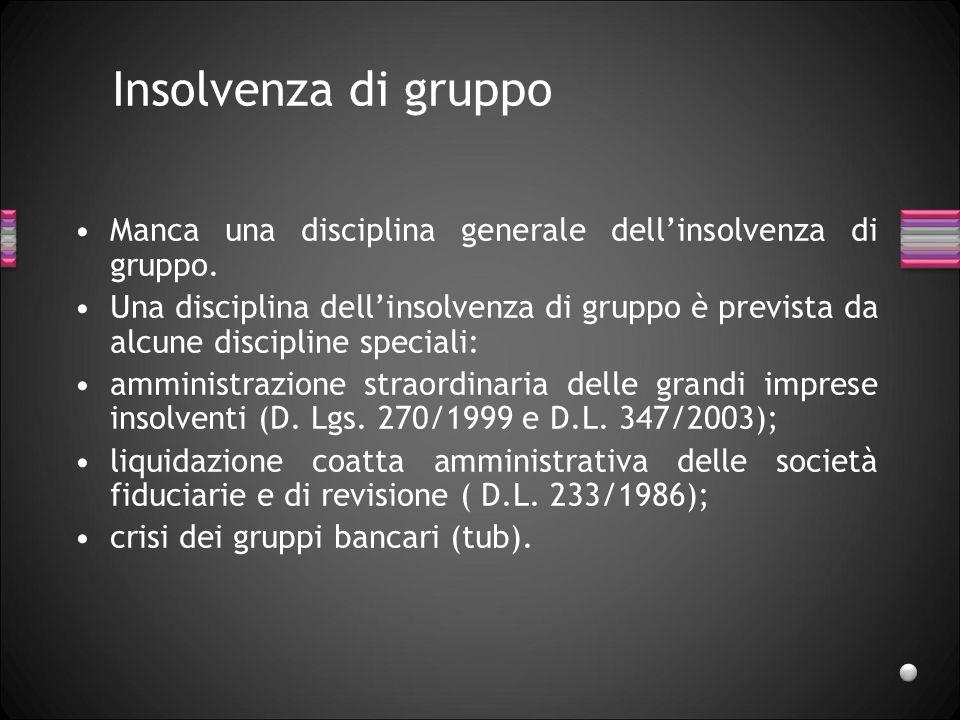 Insolvenza di gruppo Manca una disciplina generale dellinsolvenza di gruppo. Una disciplina dellinsolvenza di gruppo è prevista da alcune discipline s