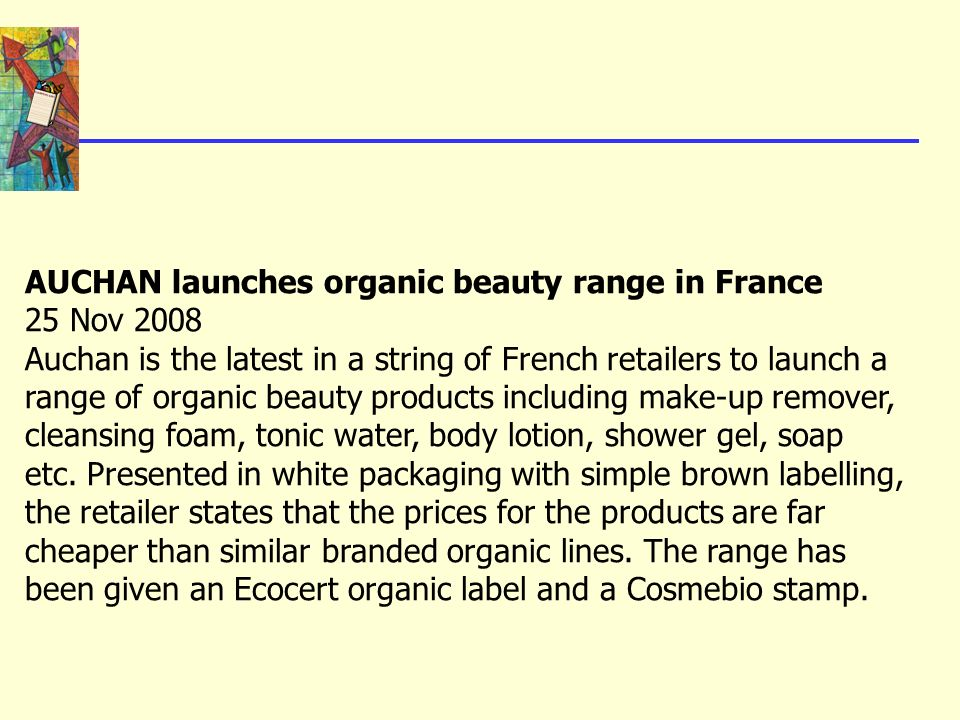 AUCHAN launches organic beauty range in France 25 Nov 2008 Auchan is the latest in a string of French retailers to launch a range of organic beauty pr