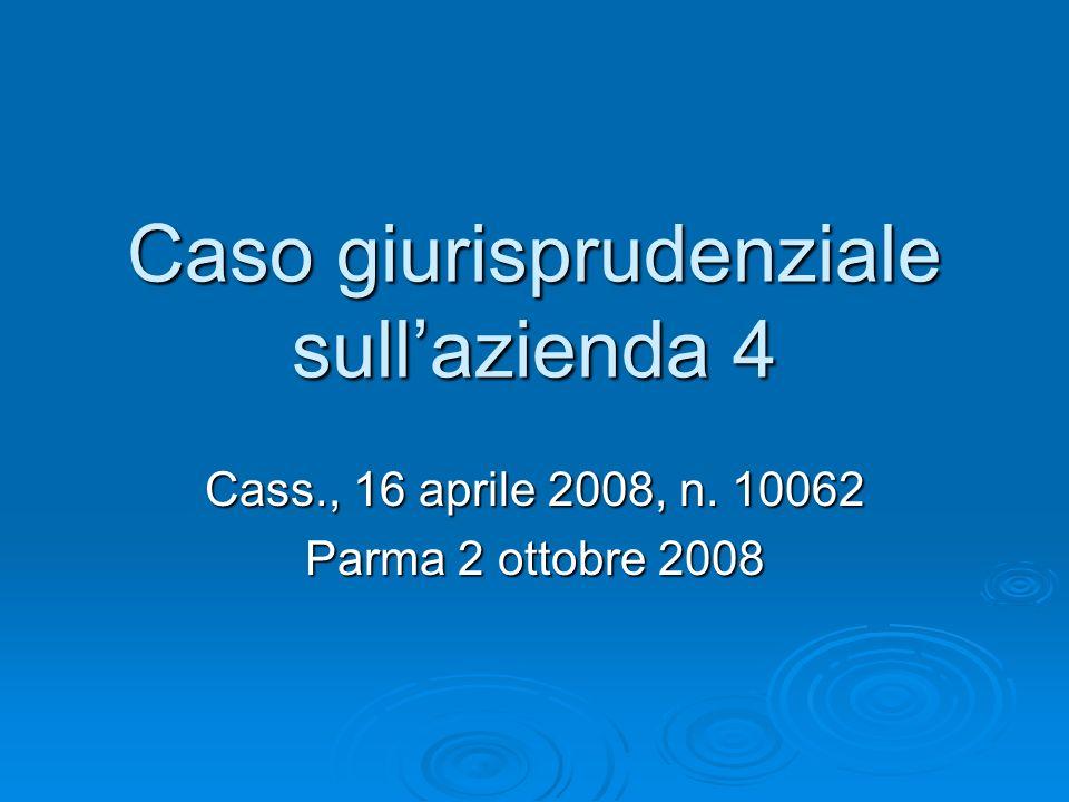Caso giurisprudenziale sullazienda 4 Cass., 16 aprile 2008, n. 10062 Parma 2 ottobre 2008