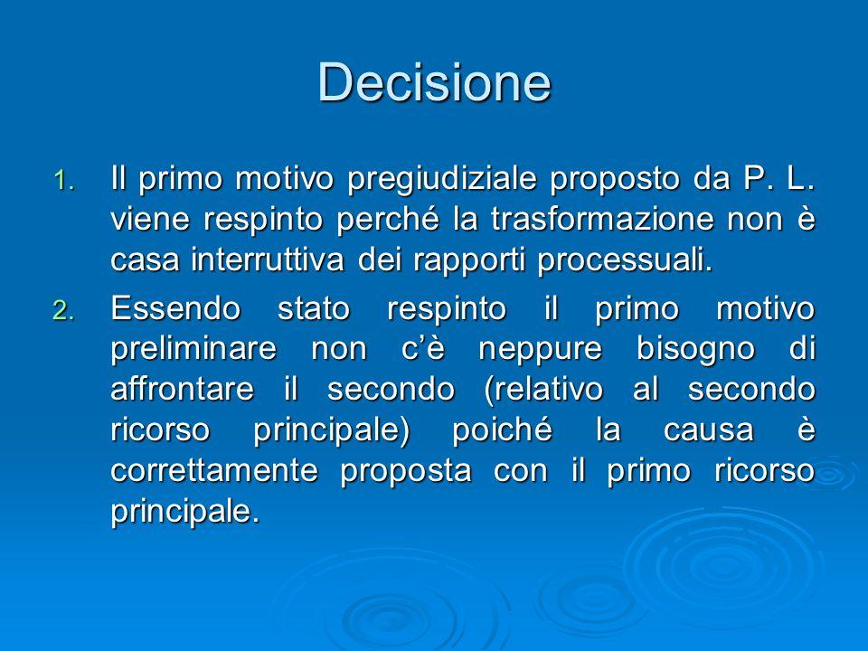 Decisione 1. Il primo motivo pregiudiziale proposto da P. L. viene respinto perché la trasformazione non è casa interruttiva dei rapporti processuali.